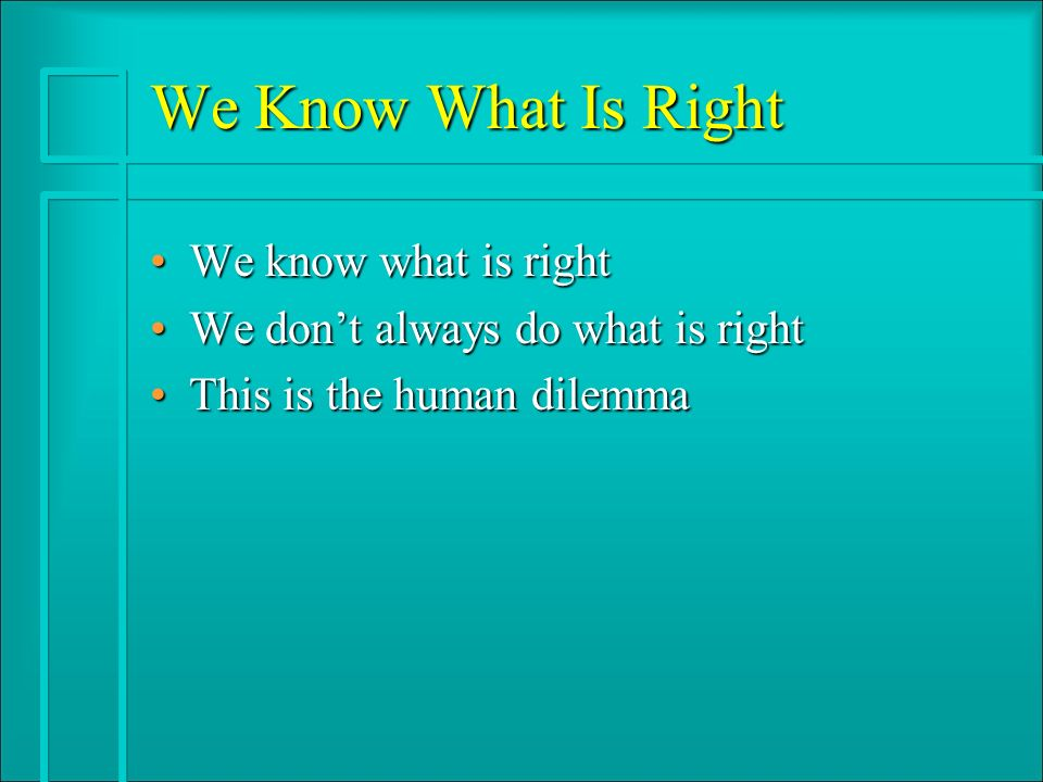 We Know What Is Right We know what is rightWe know what is right We dont always do what is rightWe dont always do what is right This is the human dilemmaThis is the human dilemma