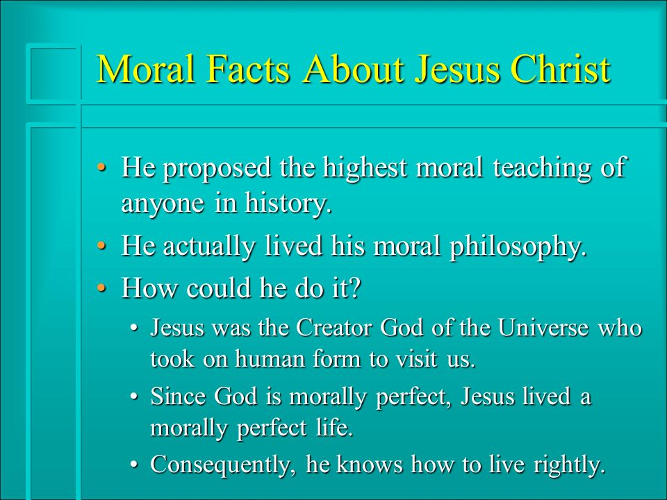 Moral Facts About Jesus Christ He proposed the highest moral teaching of anyone in history.He proposed the highest moral teaching of anyone in history.