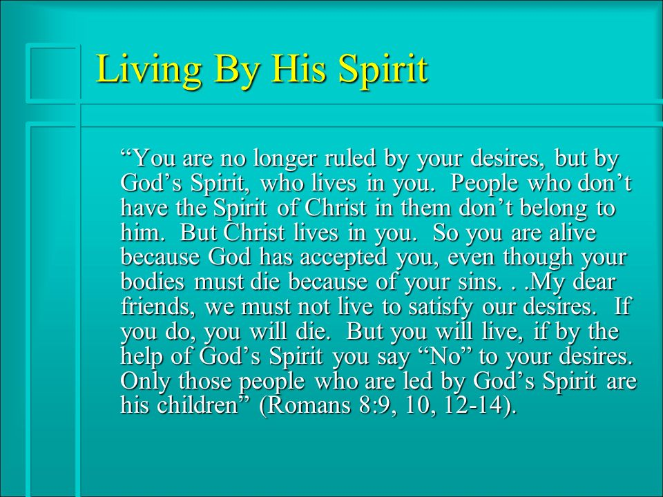 Living By His Spirit You are no longer ruled by your desires, but by Gods Spirit, who lives in you.