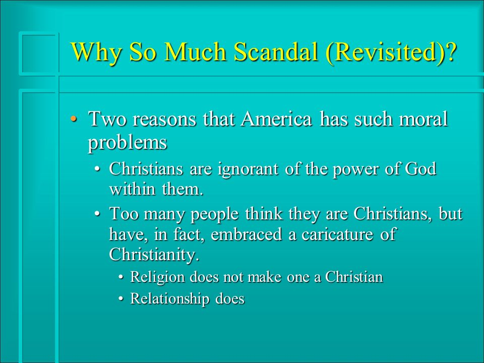 Why So Much Scandal (Revisited)? Two reasons that America has such moral problemsTwo reasons that America has such moral problems Christians are ignor