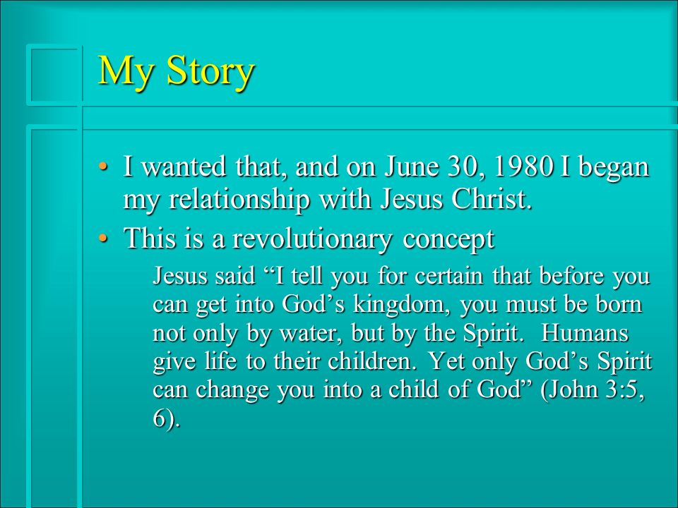 My Story I wanted that, and on June 30, 1980 I began my relationship with Jesus Christ.I wanted that, and on June 30, 1980 I began my relationship with Jesus Christ.