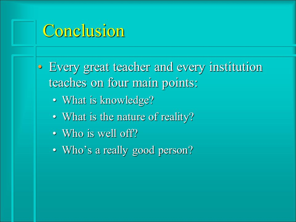 Conclusion Every great teacher and every institution teaches on four main points:Every great teacher and every institution teaches on four main points: What is knowledge What is knowledge.