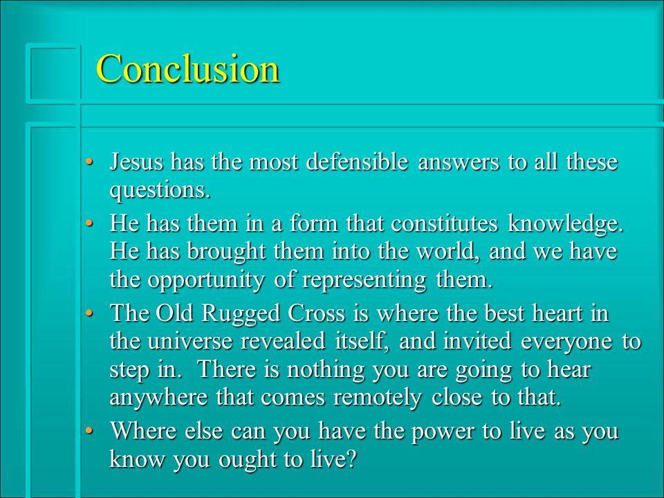 Conclusion Jesus has the most defensible answers to all these questions.Jesus has the most defensible answers to all these questions. He has them in a