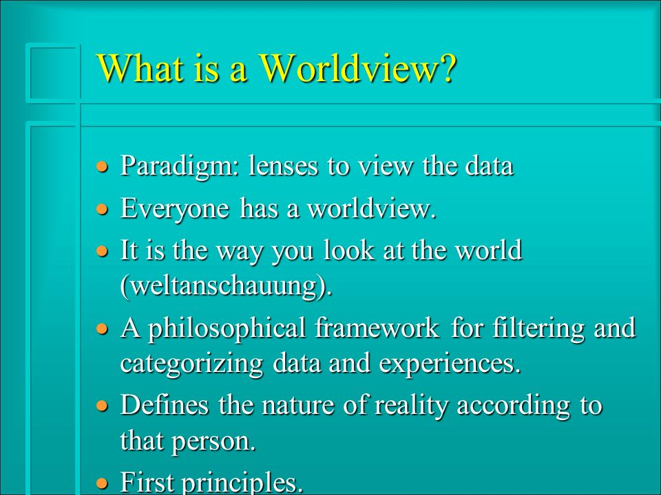 What is a Worldview. · Paradigm: lenses to view the data · Everyone has a worldview.