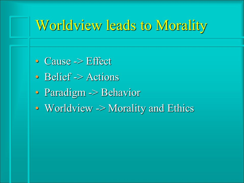 Worldview leads to Morality Cause -> EffectCause -> Effect Belief -> ActionsBelief -> Actions Paradigm -> BehaviorParadigm -> Behavior Worldview -> Morality and EthicsWorldview -> Morality and Ethics
