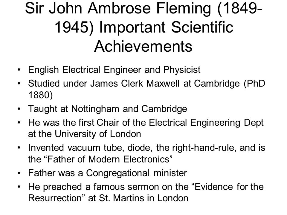 Sir John Ambrose Fleming (1849- 1945) Important Scientific Achievements English Electrical Engineer and Physicist Studied under James Clerk Maxwell at Cambridge (PhD 1880) Taught at Nottingham and Cambridge He was the first Chair of the Electrical Engineering Dept at the University of London Invented vacuum tube, diode, the right-hand-rule, and is the Father of Modern Electronics Father was a Congregational minister He preached a famous sermon on the Evidence for the Resurrection at St.