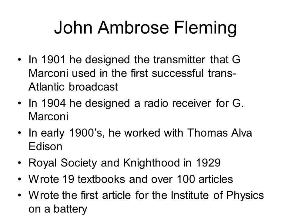John Ambrose Fleming In 1901 he designed the transmitter that G Marconi used in the first successful trans- Atlantic broadcast In 1904 he designed a r