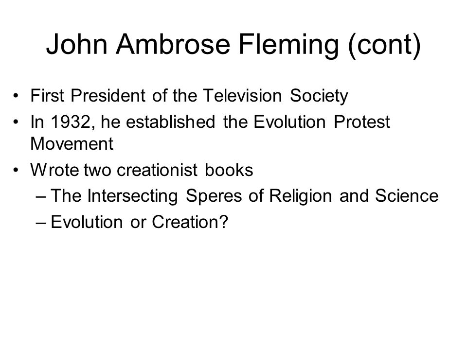 John Ambrose Fleming (cont) First President of the Television Society In 1932, he established the Evolution Protest Movement Wrote two creationist books –The Intersecting Speres of Religion and Science –Evolution or Creation