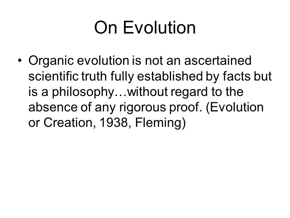 On Evolution Organic evolution is not an ascertained scientific truth fully established by facts but is a philosophy…without regard to the absence of any rigorous proof.