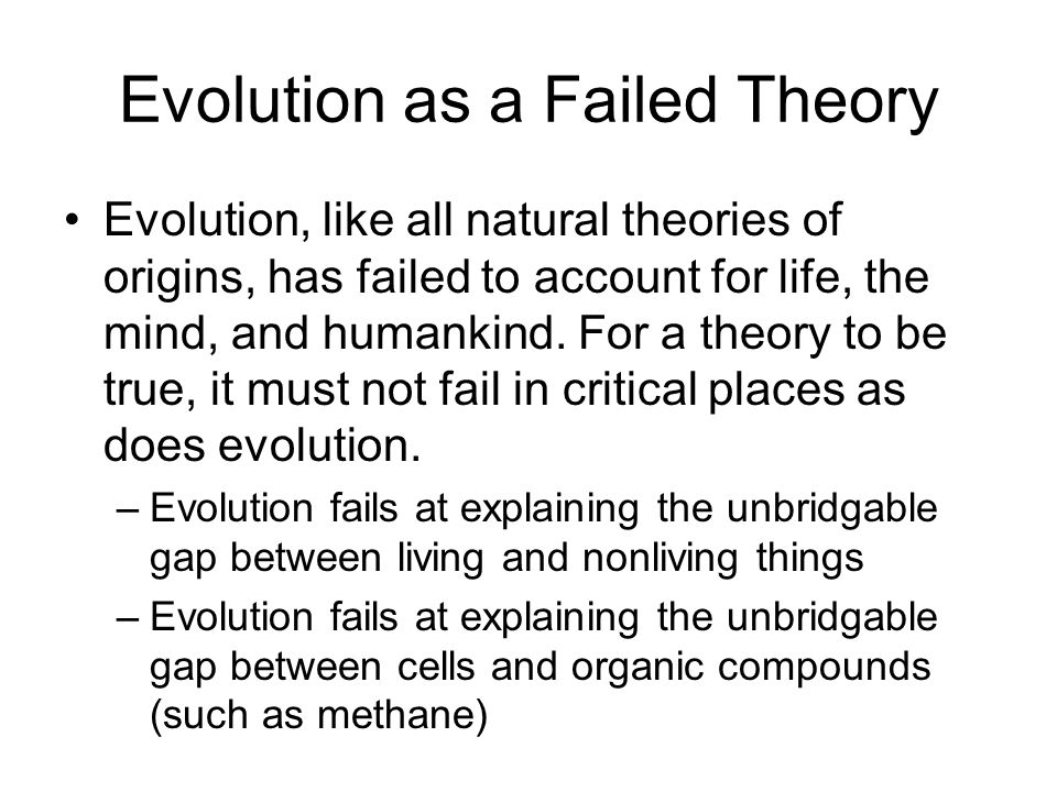 Evolution as a Failed Theory Evolution, like all natural theories of origins, has failed to account for life, the mind, and humankind. For a theory to