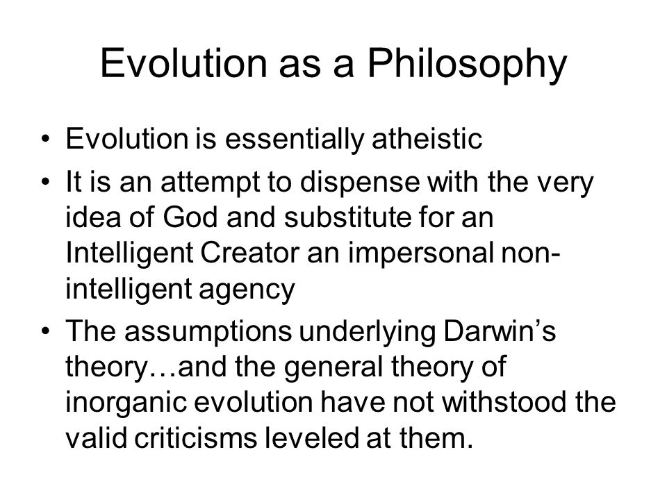 Evolution as a Philosophy Evolution is essentially atheistic It is an attempt to dispense with the very idea of God and substitute for an Intelligent Creator an impersonal non- intelligent agency The assumptions underlying Darwins theory…and the general theory of inorganic evolution have not withstood the valid criticisms leveled at them.