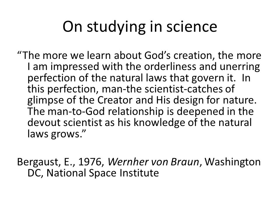 On studying in science The more we learn about Gods creation, the more I am impressed with the orderliness and unerring perfection of the natural laws that govern it.