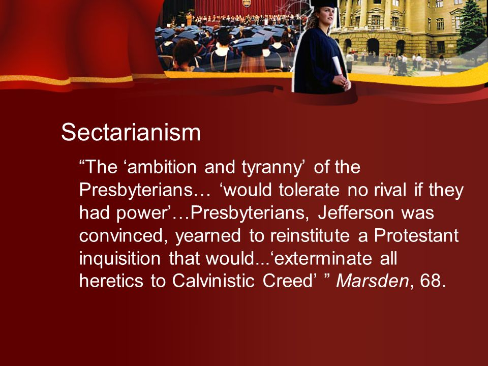 The ambition and tyranny of the Presbyterians… would tolerate no rival if they had power…Presbyterians, Jefferson was convinced, yearned to reinstitute a Protestant inquisition that would...exterminate all heretics to Calvinistic Creed Marsden, 68.