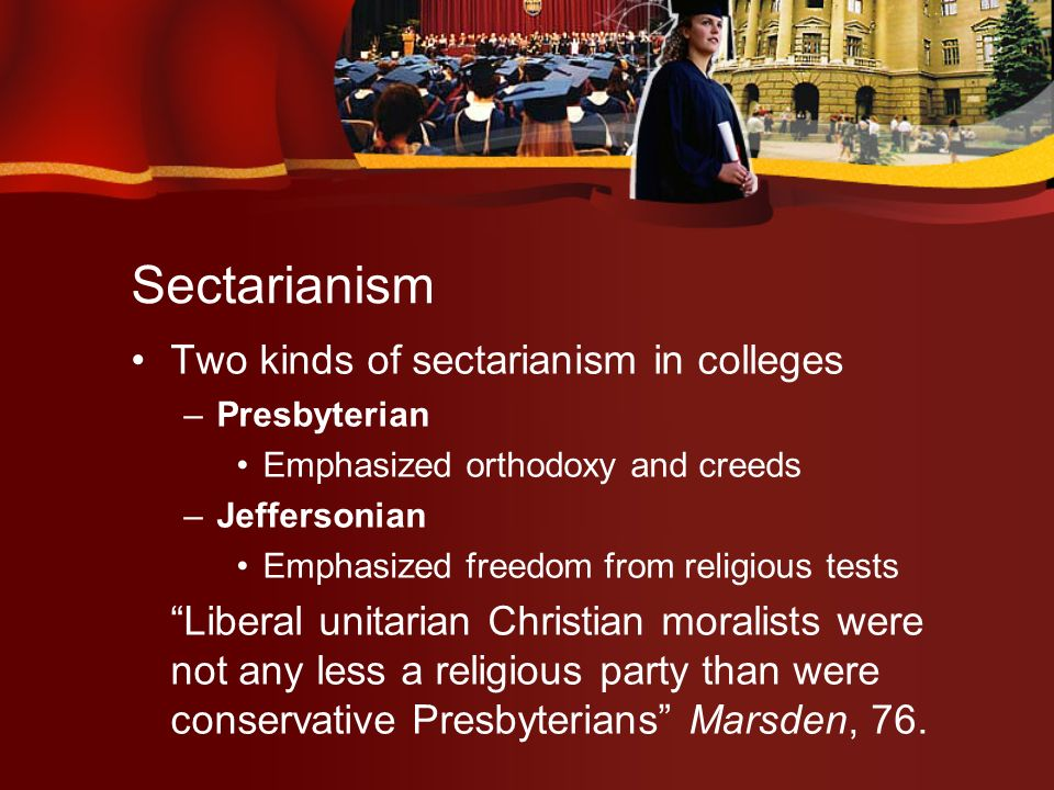 Sectarianism Two kinds of sectarianism in colleges –Presbyterian Emphasized orthodoxy and creeds –Jeffersonian Emphasized freedom from religious tests Liberal unitarian Christian moralists were not any less a religious party than were conservative Presbyterians Marsden, 76.