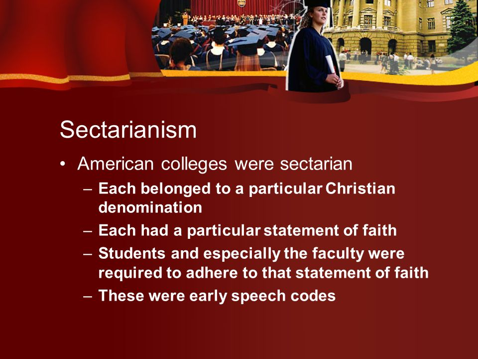 Sectarianism American colleges were sectarian –Each belonged to a particular Christian denomination –Each had a particular statement of faith –Students and especially the faculty were required to adhere to that statement of faith –These were early speech codes