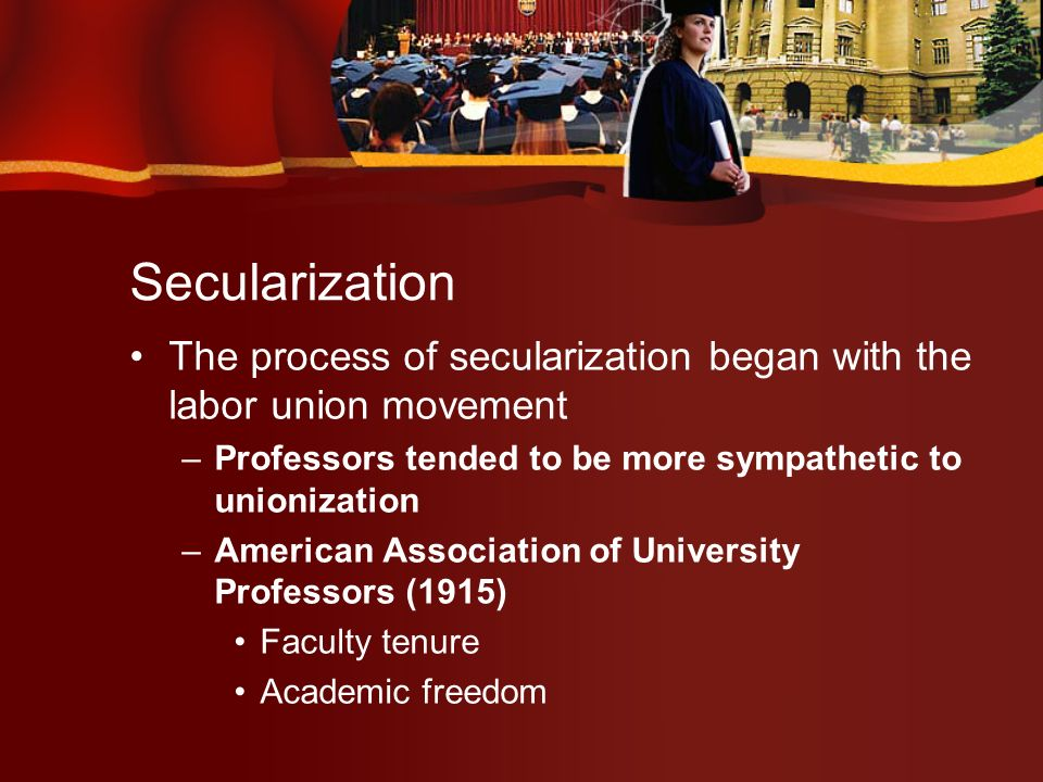 Secularization The process of secularization began with the labor union movement –Professors tended to be more sympathetic to unionization –American Association of University Professors (1915) Faculty tenure Academic freedom