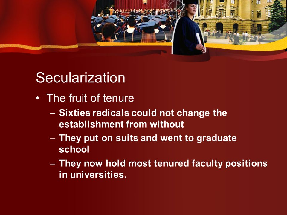 Secularization The fruit of tenure –Sixties radicals could not change the establishment from without –They put on suits and went to graduate school –They now hold most tenured faculty positions in universities.