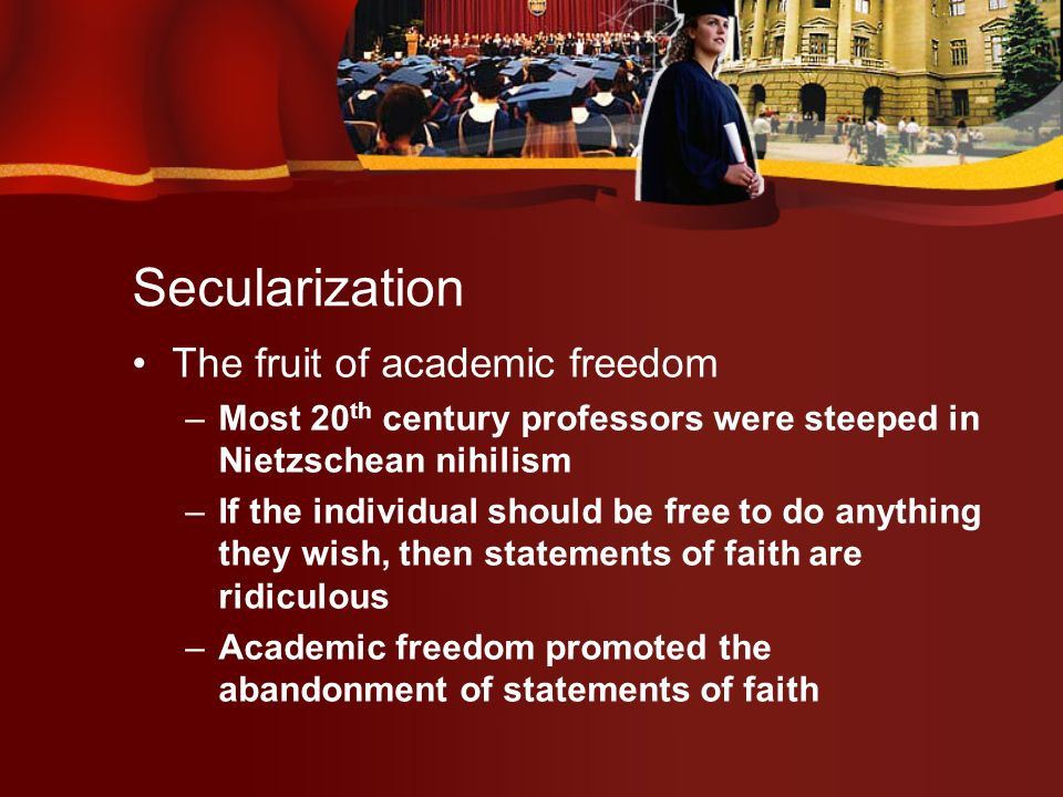 Secularization The fruit of academic freedom –Most 20 th century professors were steeped in Nietzschean nihilism –If the individual should be free to do anything they wish, then statements of faith are ridiculous –Academic freedom promoted the abandonment of statements of faith
