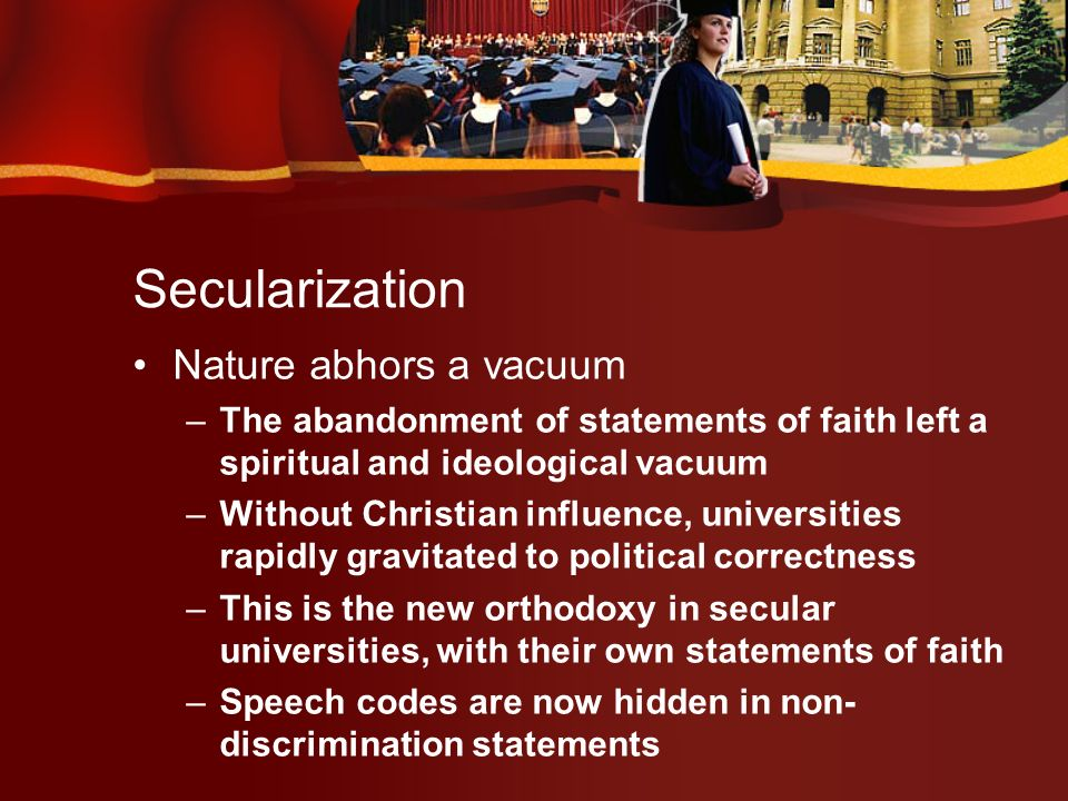 Secularization Nature abhors a vacuum –The abandonment of statements of faith left a spiritual and ideological vacuum –Without Christian influence, universities rapidly gravitated to political correctness –This is the new orthodoxy in secular universities, with their own statements of faith –Speech codes are now hidden in non- discrimination statements