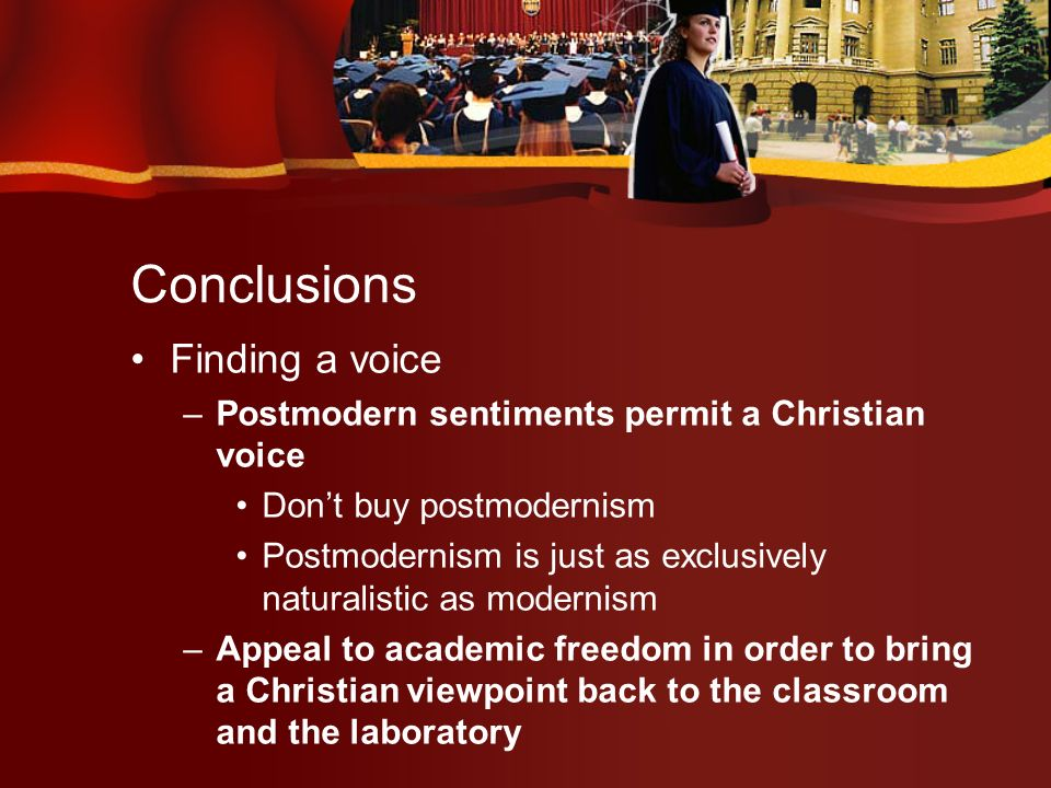 Conclusions Finding a voice –Postmodern sentiments permit a Christian voice Dont buy postmodernism Postmodernism is just as exclusively naturalistic as modernism –Appeal to academic freedom in order to bring a Christian viewpoint back to the classroom and the laboratory