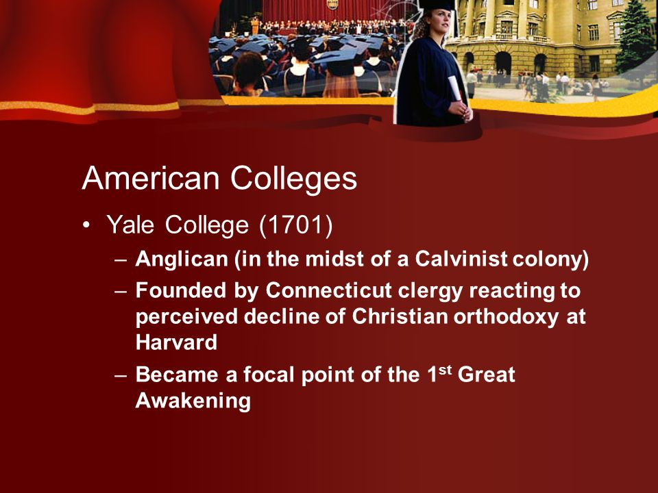American Colleges Other Ivy League colleges –College of New Jersey (1746) – Princeton Presbyterian –Kings College (1754) – Columbia Anglican –College of Philadelphia (1755) – Pennsylvania Presbyterian –Brown College (1764) Baptist –Dartmouth College (1769) Congregationalist
