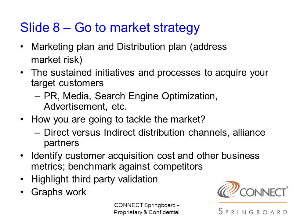 CONNECT Springboard - Proprietary & Confidential Slide 8 – Go to market strategy Marketing plan and Distribution plan (address market risk) The sustai