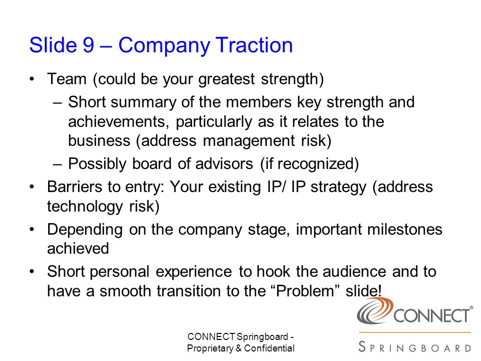 CONNECT Springboard - Proprietary & Confidential Slide 9 – Company Traction Team (could be your greatest strength) –Short summary of the members key s