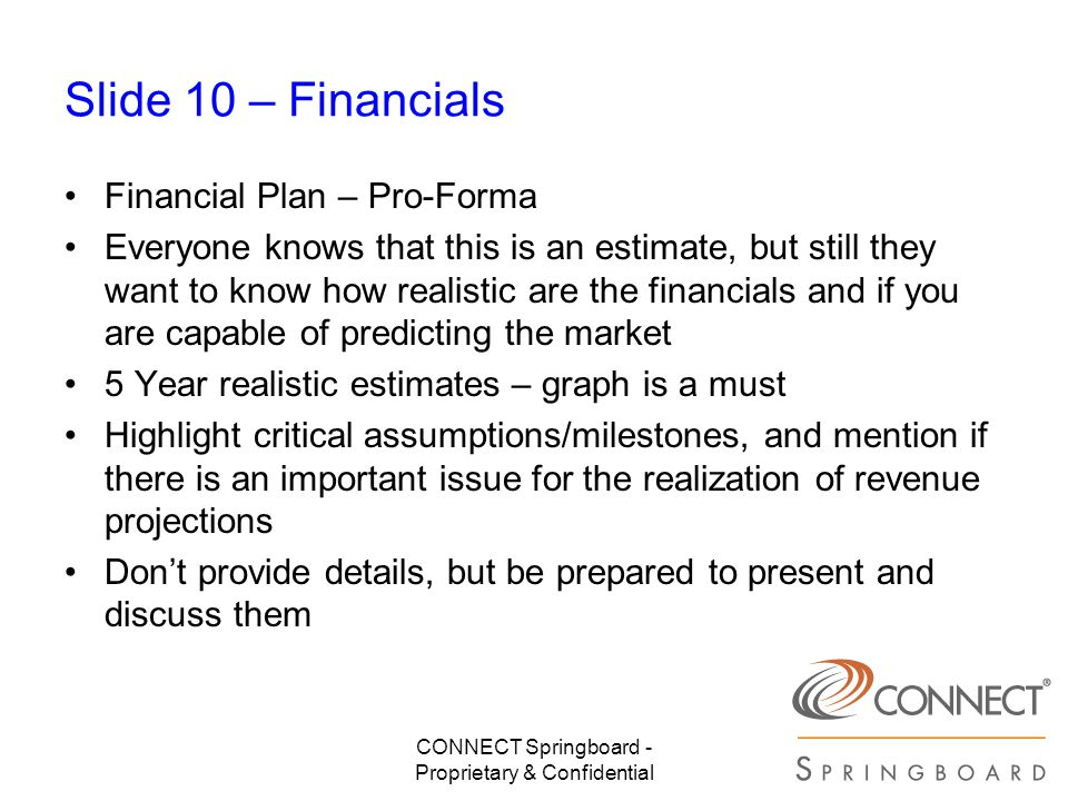 CONNECT Springboard - Proprietary & Confidential Slide 10 – Financials Financial Plan – Pro-Forma Everyone knows that this is an estimate, but still t