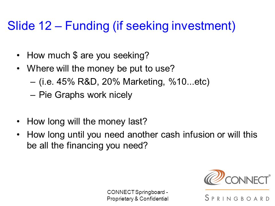 CONNECT Springboard - Proprietary & Confidential Slide 12 – Funding (if seeking investment) How much $ are you seeking? Where will the money be put to
