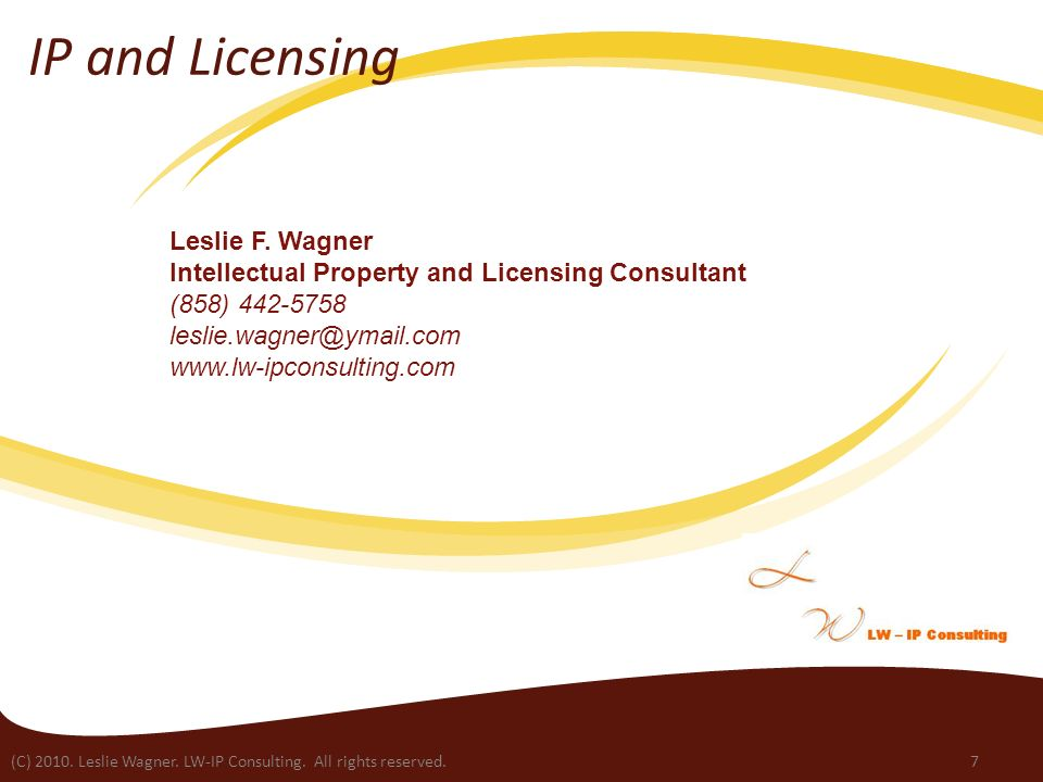(C) 2010. Leslie Wagner. LW-IP Consulting. All rights reserved.7 IP and Licensing Leslie F. Wagner Intellectual Property and Licensing Consultant (858