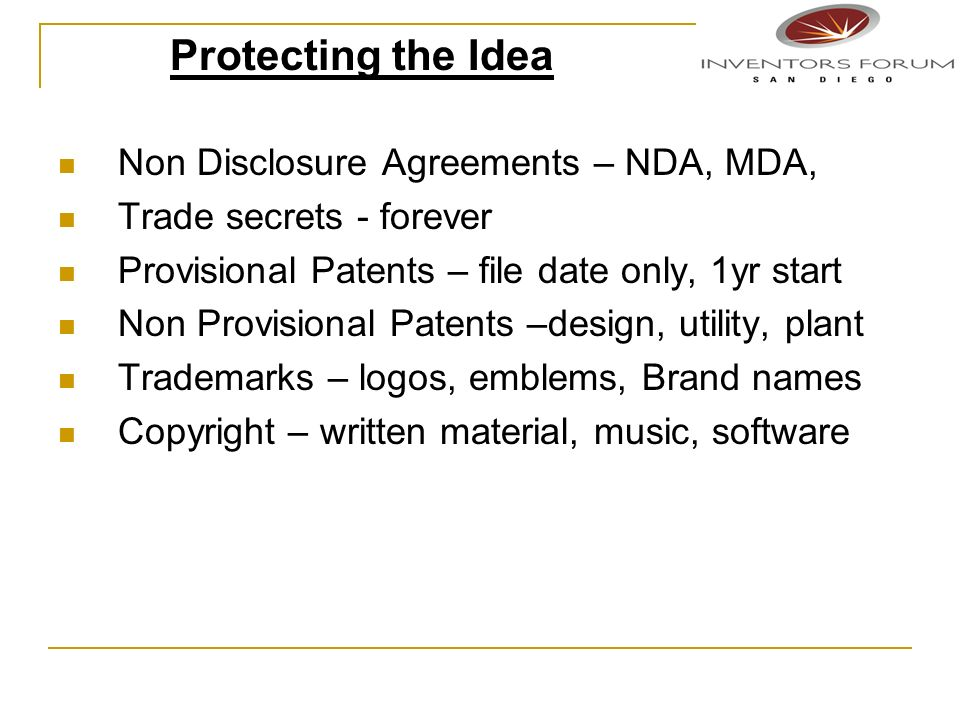 Non Disclosure Agreements – NDA, MDA, Trade secrets - forever Provisional Patents – file date only, 1yr start Non Provisional Patents –design, utility, plant Trademarks – logos, emblems, Brand names Copyright – written material, music, software Protecting the Idea