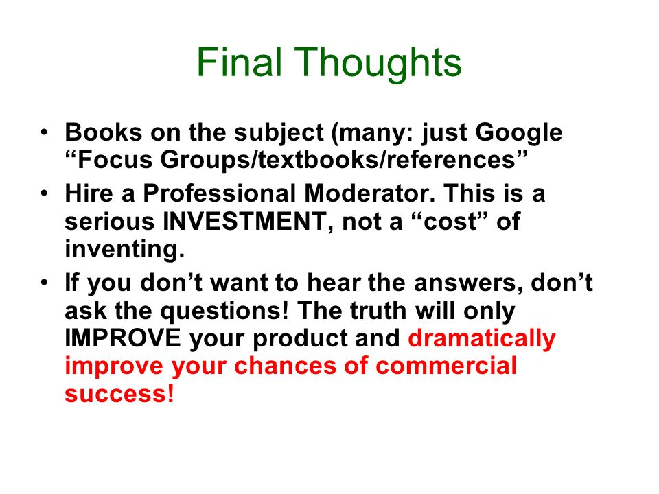 Final Thoughts Books on the subject (many: just Google Focus Groups/textbooks/references Hire a Professional Moderator.