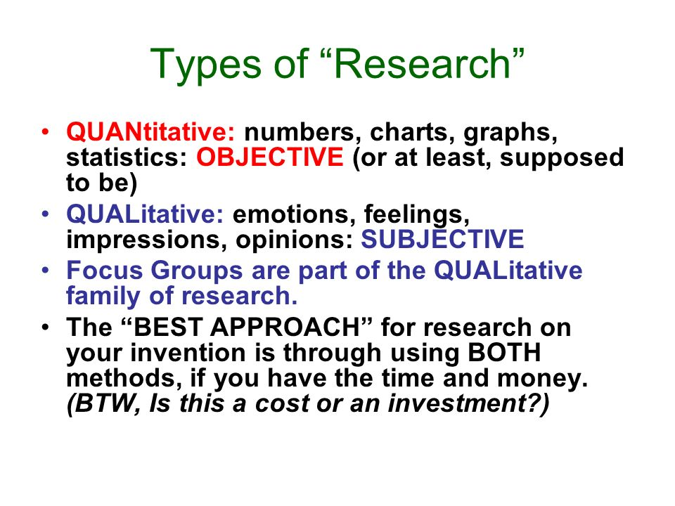 Types of Research QUANtitative: numbers, charts, graphs, statistics: OBJECTIVE (or at least, supposed to be) QUALitative: emotions, feelings, impressions, opinions: SUBJECTIVE Focus Groups are part of the QUALitative family of research.