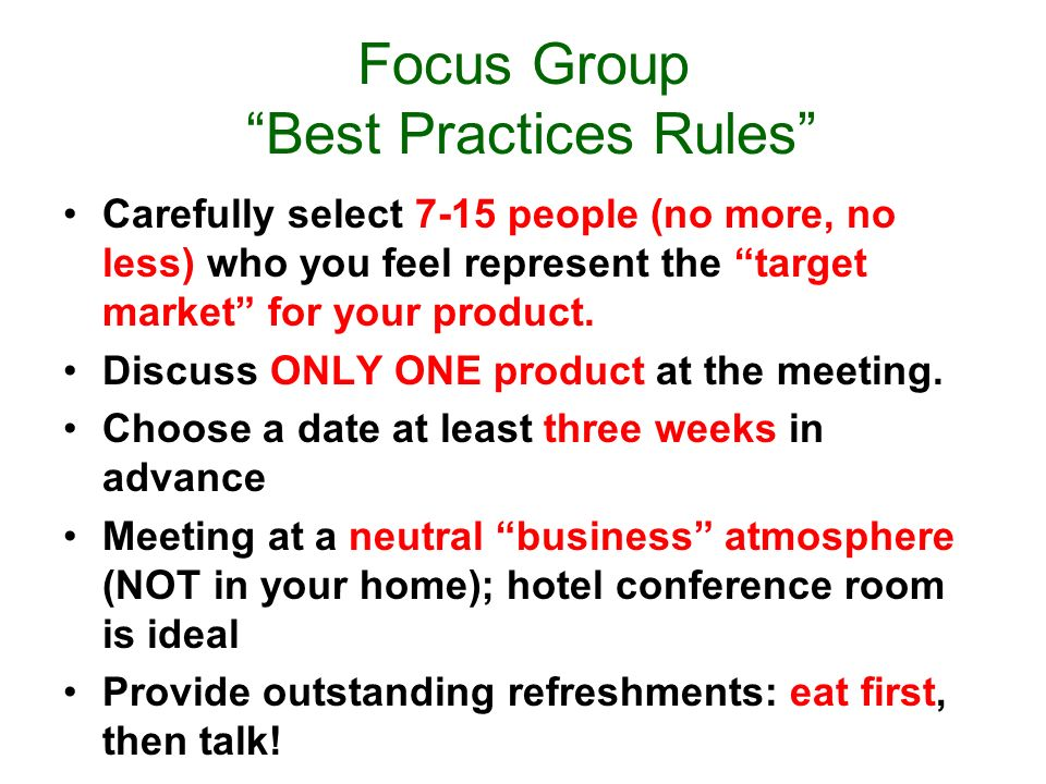 Focus Group Best Practices Rules Carefully select 7-15 people (no more, no less) who you feel represent the target market for your product.