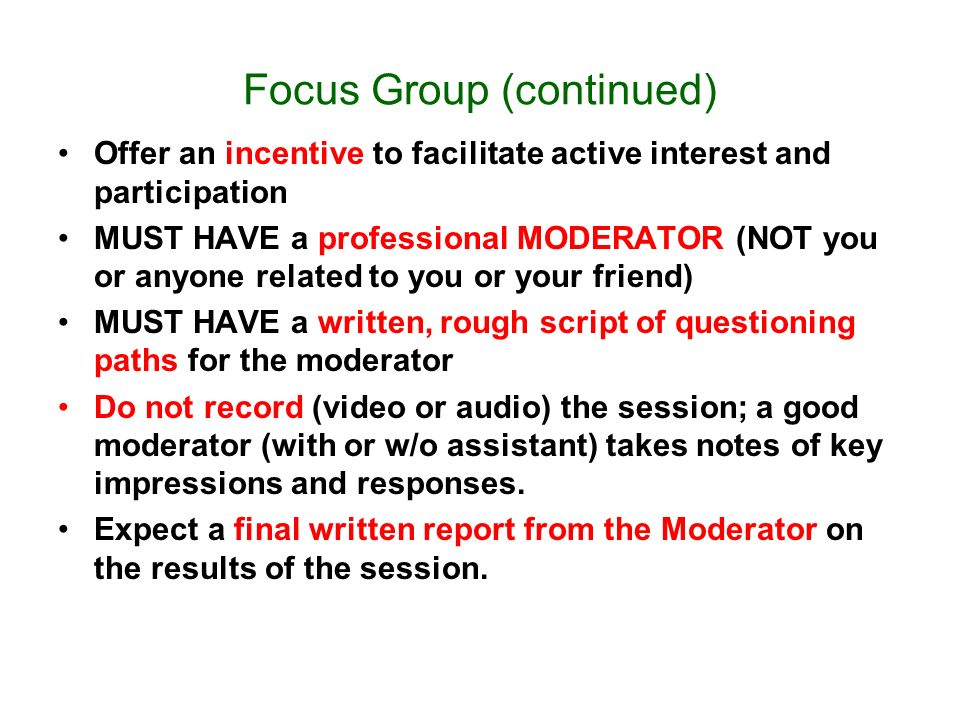 Focus Group (continued) Offer an incentive to facilitate active interest and participation MUST HAVE a professional MODERATOR (NOT you or anyone related to you or your friend) MUST HAVE a written, rough script of questioning paths for the moderator Do not record (video or audio) the session; a good moderator (with or w/o assistant) takes notes of key impressions and responses.