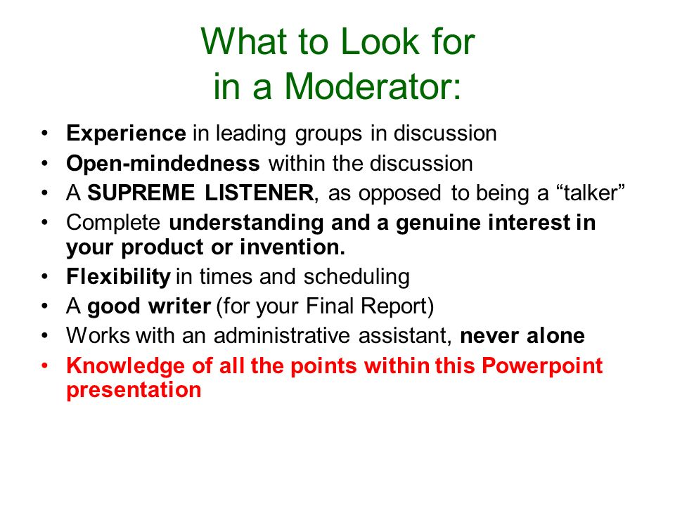 What to Look for in a Moderator: Experience in leading groups in discussion Open-mindedness within the discussion A SUPREME LISTENER, as opposed to being a talker Complete understanding and a genuine interest in your product or invention.
