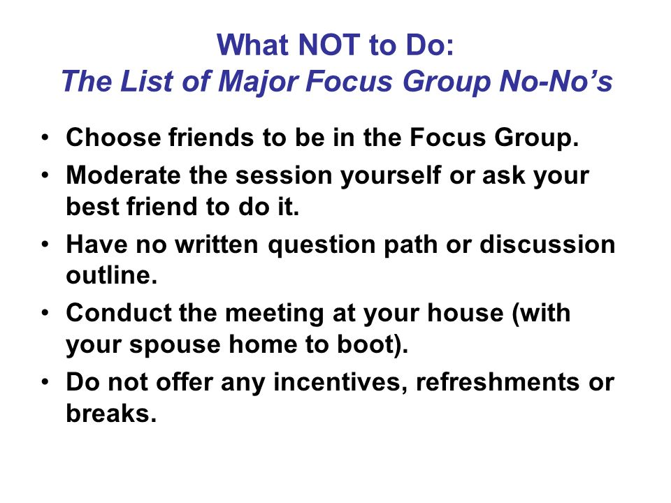 What NOT to Do: The List of Major Focus Group No-Nos Choose friends to be in the Focus Group. Moderate the session yourself or ask your best friend to
