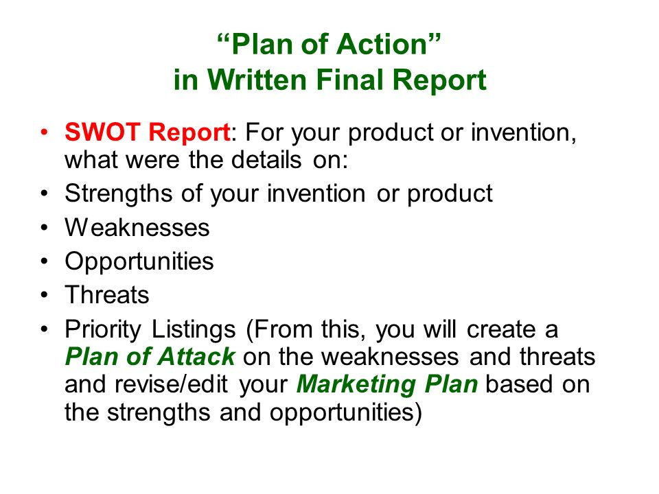 Plan of Action in Written Final Report SWOT Report: For your product or invention, what were the details on: Strengths of your invention or product Weaknesses Opportunities Threats Priority Listings (From this, you will create a Plan of Attack on the weaknesses and threats and revise/edit your Marketing Plan based on the strengths and opportunities)