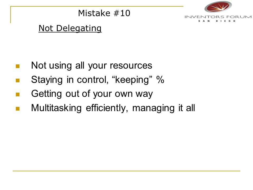 Not using all your resources Staying in control, keeping % Getting out of your own way Multitasking efficiently, managing it all Mistake #10 Not Deleg