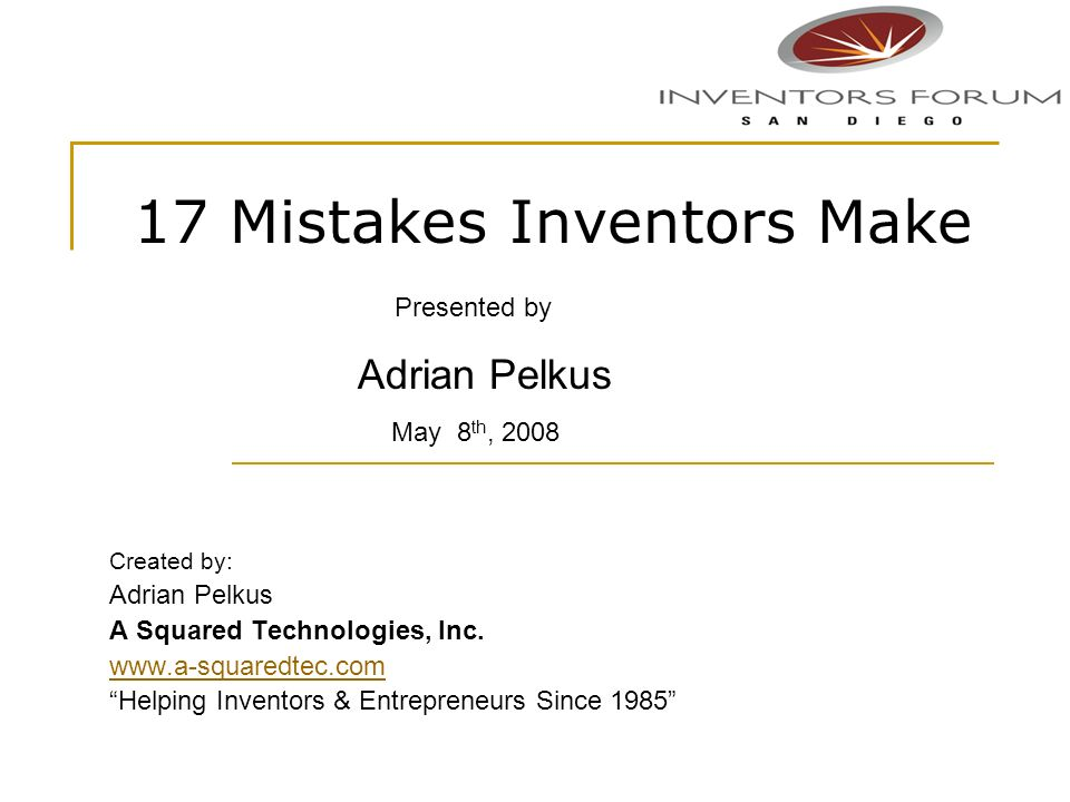 17 Mistakes Inventors Make Created by: Adrian Pelkus A Squared Technologies, Inc. www.a-squaredtec.com Helping Inventors & Entrepreneurs Since 1985 Pr