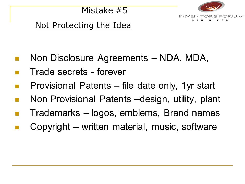 Non Disclosure Agreements – NDA, MDA, Trade secrets - forever Provisional Patents – file date only, 1yr start Non Provisional Patents –design, utility