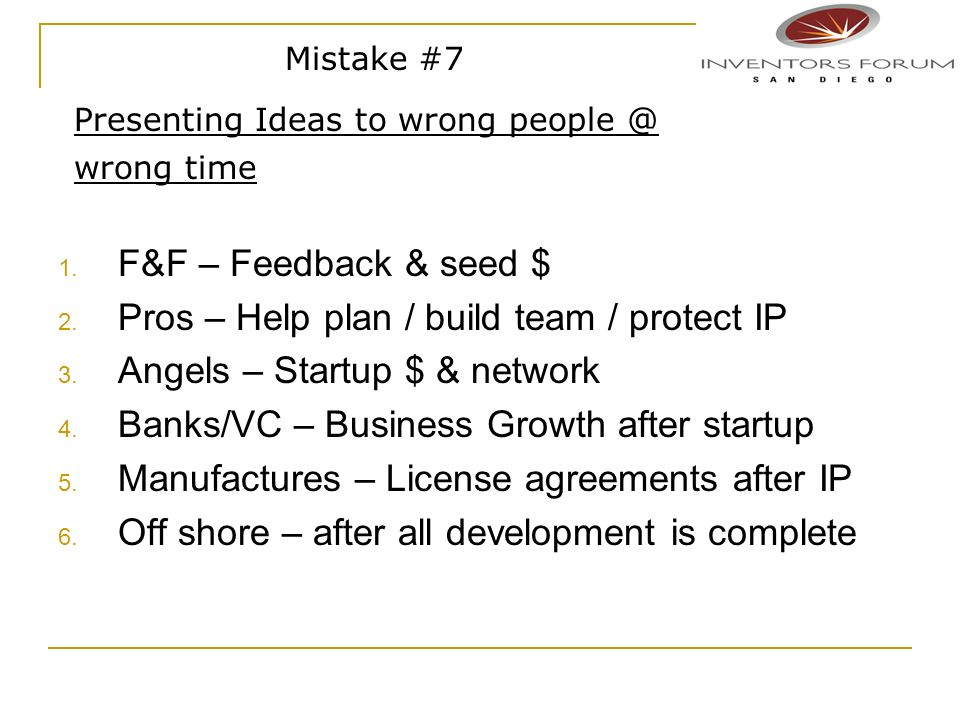 1. F&F – Feedback & seed $ 2. Pros – Help plan / build team / protect IP 3. Angels – Startup $ & network 4. Banks/VC – Business Growth after startup 5