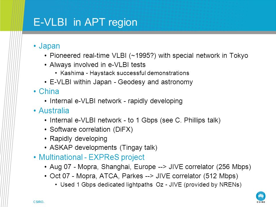 CSIRO. E-VLBI in APT region Japan Pioneered real-time VLBI (~1995?) with special network in Tokyo Always involved in e-VLBI tests Kashima - Haystack s