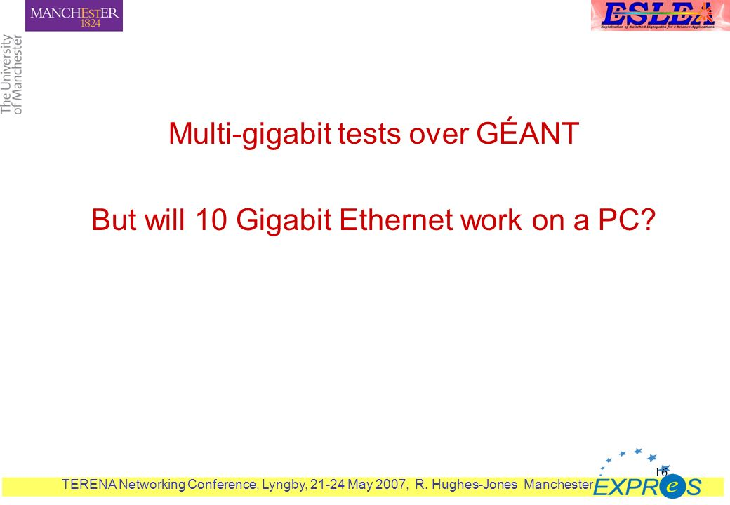 TERENA Networking Conference, Lyngby, 21-24 May 2007, R. Hughes-Jones Manchester 16 Multi-gigabit tests over GÉANT But will 10 Gigabit Ethernet work o
