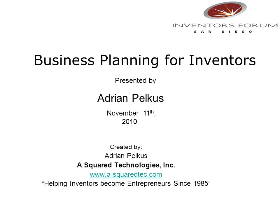 Business Planning for Inventors Created by: Adrian Pelkus A Squared Technologies, Inc. www.a-squaredtec.com Helping Inventors become Entrepreneurs Sin