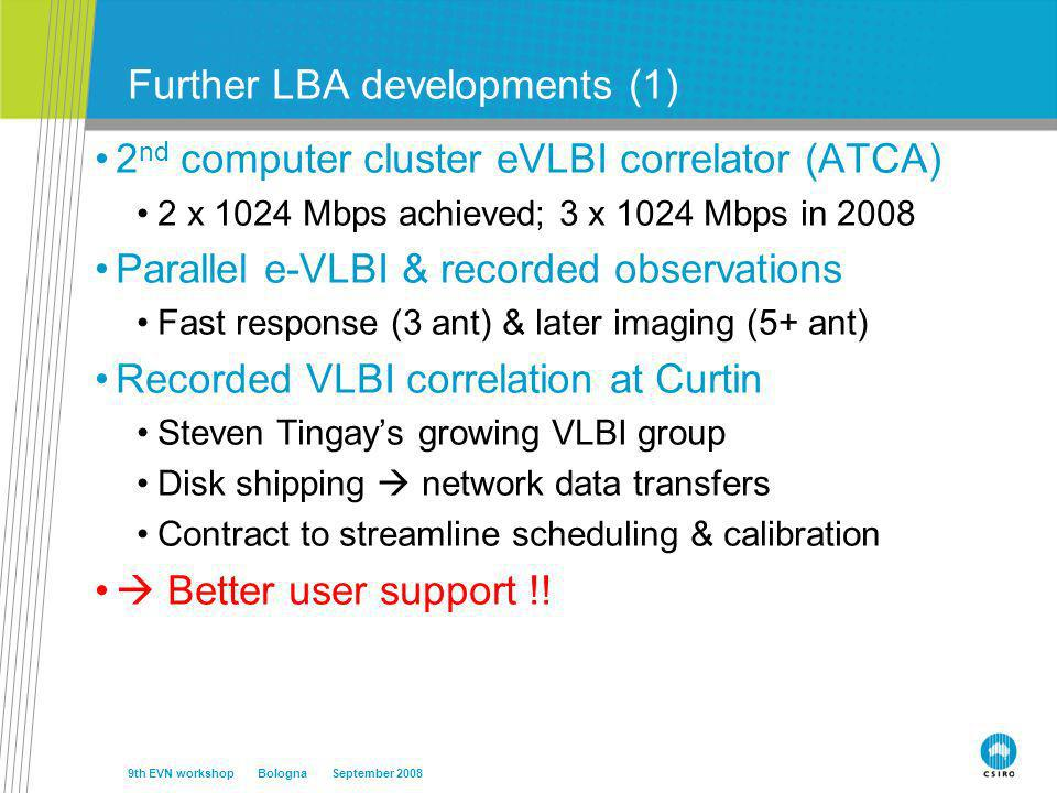 Further LBA developments (1) 2 nd computer cluster eVLBI correlator (ATCA) 2 x 1024 Mbps achieved; 3 x 1024 Mbps in 2008 Parallel e-VLBI & recorded observations Fast response (3 ant) & later imaging (5+ ant) Recorded VLBI correlation at Curtin Steven Tingays growing VLBI group Disk shipping network data transfers Contract to streamline scheduling & calibration Better user support !.