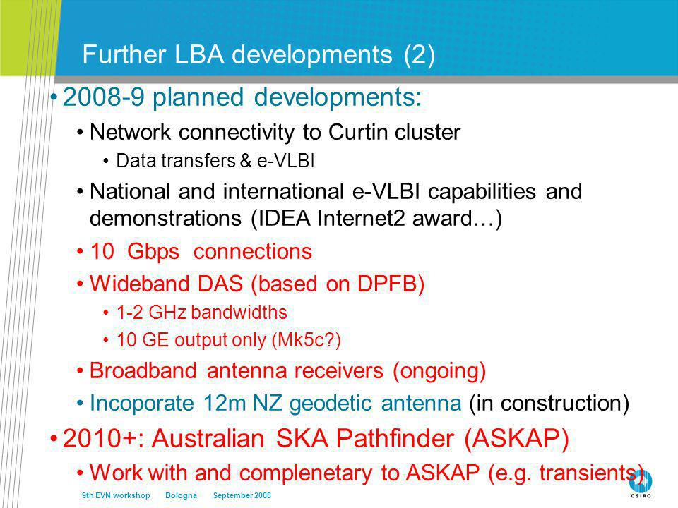 Further LBA developments (2) 2008-9 planned developments: Network connectivity to Curtin cluster Data transfers & e-VLBI National and international e-VLBI capabilities and demonstrations (IDEA Internet2 award…) 10 Gbps connections Wideband DAS (based on DPFB) 1-2 GHz bandwidths 10 GE output only (Mk5c ) Broadband antenna receivers (ongoing) Incoporate 12m NZ geodetic antenna (in construction) 2010+: Australian SKA Pathfinder (ASKAP) Work with and complenetary to ASKAP (e.g.