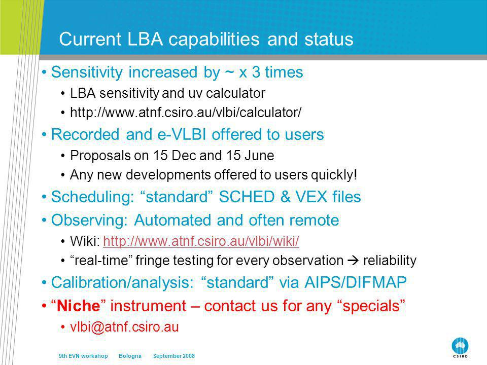 Current LBA capabilities and status Sensitivity increased by ~ x 3 times LBA sensitivity and uv calculator http://www.atnf.csiro.au/vlbi/calculator/ Recorded and e-VLBI offered to users Proposals on 15 Dec and 15 June Any new developments offered to users quickly.
