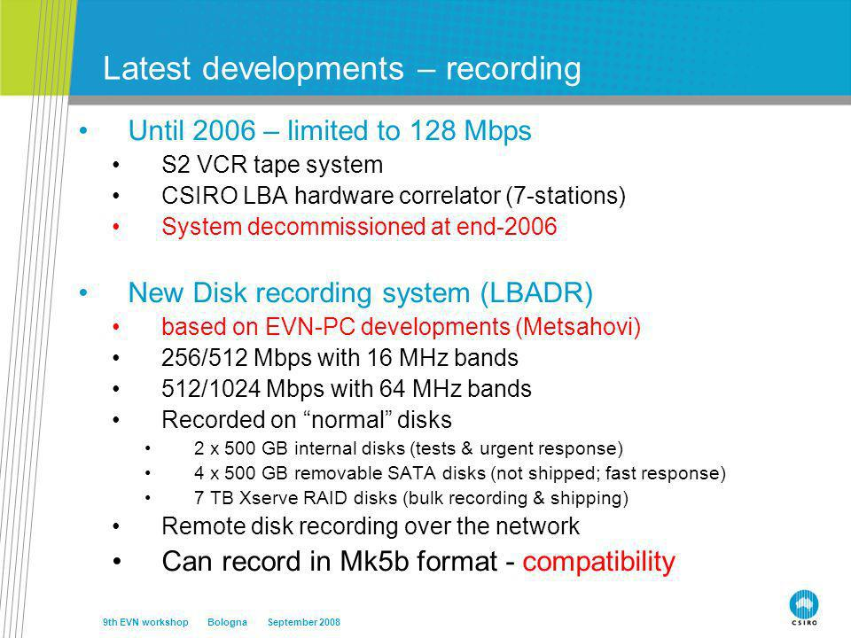 Latest developments – recording Until 2006 – limited to 128 Mbps S2 VCR tape system CSIRO LBA hardware correlator (7-stations) System decommissioned at end-2006 New Disk recording system (LBADR) based on EVN-PC developments (Metsahovi) 256/512 Mbps with 16 MHz bands 512/1024 Mbps with 64 MHz bands Recorded on normal disks 2 x 500 GB internal disks (tests & urgent response) 4 x 500 GB removable SATA disks (not shipped; fast response) 7 TB Xserve RAID disks (bulk recording & shipping) Remote disk recording over the network Can record in Mk5b format - compatibility 9th EVN workshop Bologna September 2008