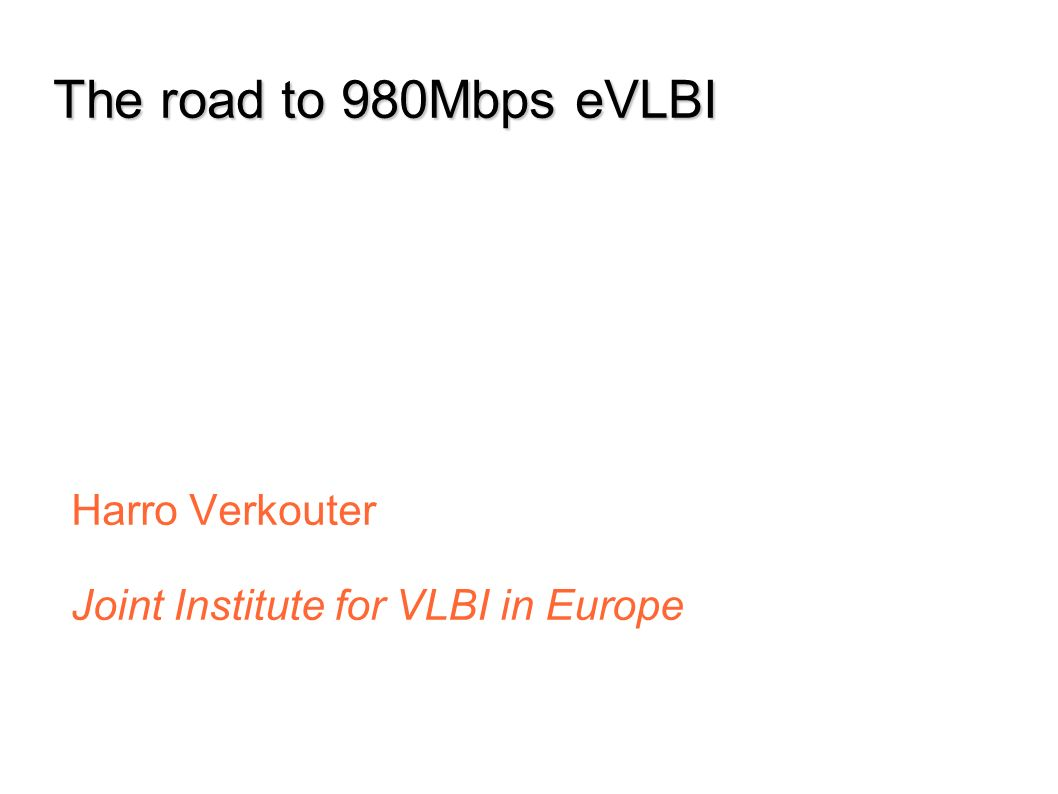 Jun 07 Dec 07 Jun 08 Sep 07 Mar 08 The road to 980Mbps eVLBI Harro Verkouter Joint Institute for VLBI in Europe
